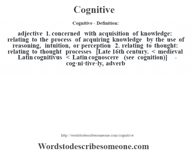 Cognitive- Definition:adjective  1.  concerned with acquisition of knowledge: relating to the process of acquiring knowledge by the use of reasoning, intuition, or perception  2.  relating to thought: relating to thought processes    [Late 16th century. < medieval Latin cognitivus < Latin cognoscere (see cognition)]   -cog·ni·tive·ly, adverb