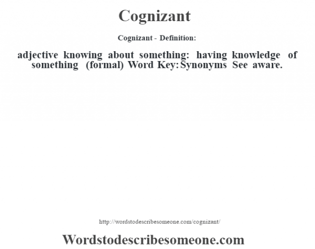 Cognizant- Definition:adjective   knowing about something: having knowledge of something (formal)    Word Key: Synonyms  See aware.