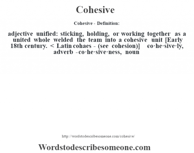 Cohesive- Definition:adjective   unified: sticking, holding, or working together as a united whole welded the team into a cohesive unit     [Early 18th century. < Latin cohaes- (see cohesion)]   -co·he·sive·ly, adverb -co·he·sive·ness, noun