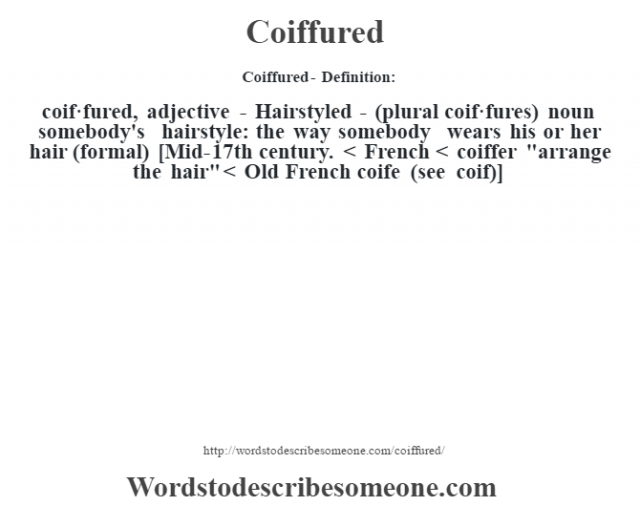 Coiffured- Definition:coif·fured, adjective - Hairstyled - (plural coif·fures)  noun   somebody's hairstyle: the way somebody wears his or her hair (formal)    [Mid-17th century. < French < coiffer