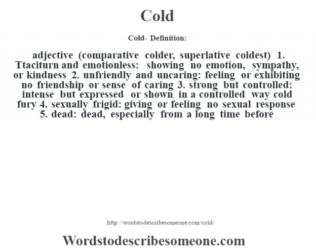 Cold- Definition:adjective (comparative colder, superlative coldest)  1.  Ttaciturn and emotionless: showing no emotion, sympathy, or kindness  2.  unfriendly and uncaring: feeling or exhibiting no friendship or sense of caring  3.  strong but controlled: intense but expressed or shown in a controlled way cold fury 4.  sexually frigid: giving or feeling no sexual response  5.  dead: dead, especially from a long time before