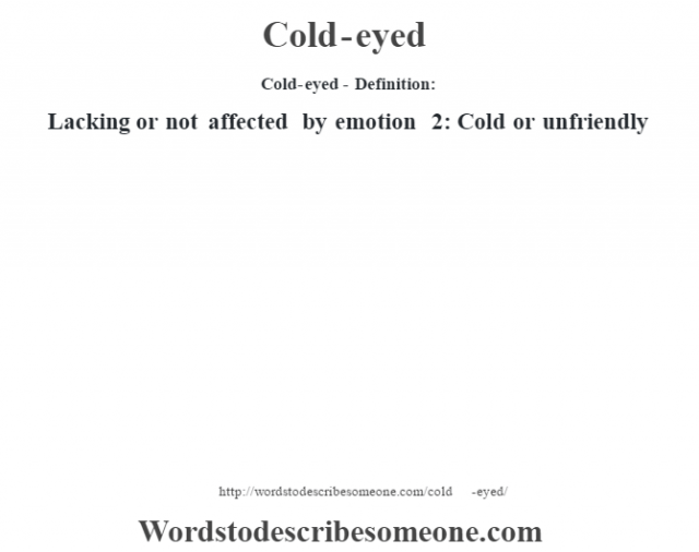 Cold-eyed- Definition:Lacking or not affected by emotion 2: Cold or unfriendly