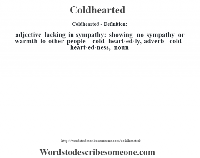 Coldhearted- Definition:adjective   lacking in sympathy: showing no sympathy or warmth to other people     -cold-heart·ed·ly, adverb -cold-heart·ed·ness, noun