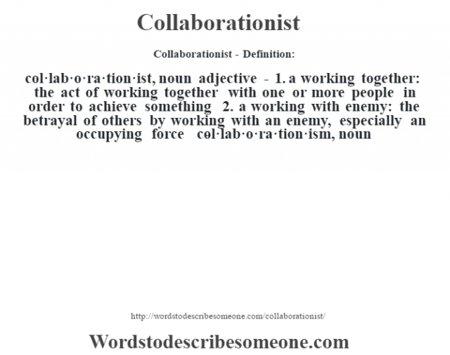 Collaborationist- Definition:col·lab·o·ra·tion·ist, noun adjective - 1.  a working together: the act of working together with one or more people in order to achieve something  2.  a working with enemy: the betrayal of others by working with an enemy, especially an occupying force     -col·lab·o·ra·tion·ism, noun