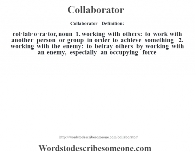Collaborator- Definition:col·lab·o·ra·tor, noun 1.  working with others: to work with another person or group in order to achieve something  2.  working with the enemy: to betray others by working with an enemy, especially an occupying force