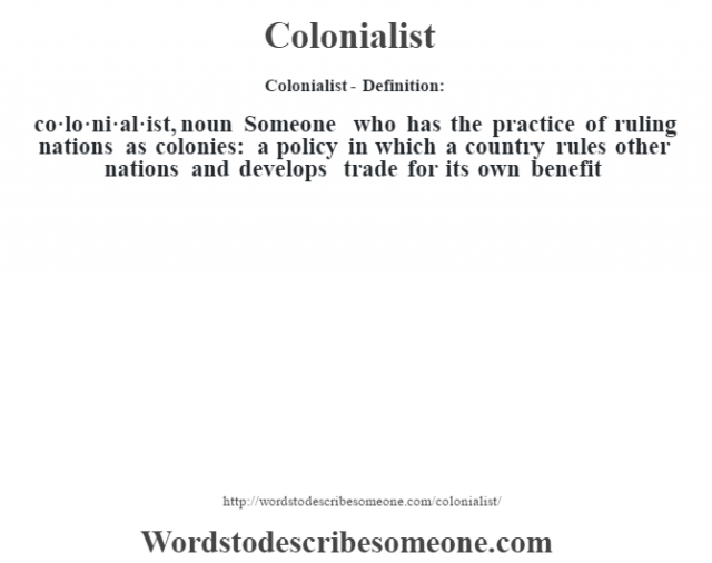 Colonialist- Definition:co·lo·ni·al·ist, noun Someone who has the practice of ruling nations as colonies: a policy in which a country rules other nations and develops trade for its own benefit