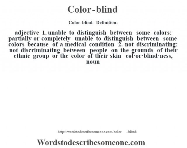 Color-blind- Definition:adjective  1.  unable to distinguish between some colors: partially or completely unable to distinguish between some colors because of a medical condition  2.  not discriminating: not discriminating between people on the grounds of their ethnic group or the color of their skin     -col·or·blind·ness, noun