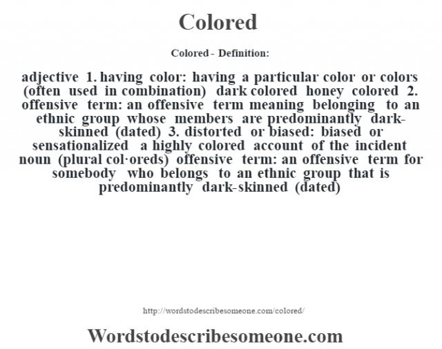 Colored- Definition:adjective  1.  having color: having a particular color or colors (often used in combination)  dark colored honey colored   2.  offensive term: an offensive term meaning belonging to an ethnic group whose members are predominantly dark-skinned (dated)  3.  distorted or biased: biased or sensationalized a highly colored account of the incident     noun (plural col·oreds)   offensive term: an offensive term for somebody who belongs to an ethnic group that is predominantly dark-skinned (dated)