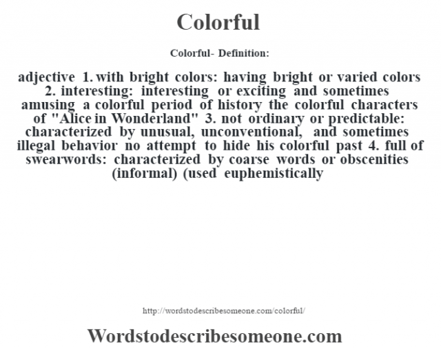 Colorful- Definition:adjective  1.  with bright colors: having bright or varied colors  2.  interesting: interesting or exciting and sometimes amusing a colorful period of history the colorful characters of