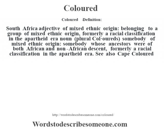 Coloured   - Definition:South Africa adjective   of mixed ethnic origin: belonging to a group of mixed ethnic origin, formerly a racial classification in the apartheid era    noun (plural Col·oureds)   somebody of mixed ethnic origin: somebody whose ancestors were of both African and non-African descent, formerly a racial classification in the apartheid era. See also Cape Coloured