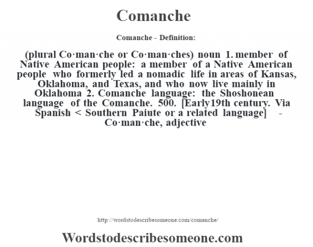 Comanche- Definition:(plural Co·man·che or Co·man·ches)  noun  1.  member of Native American people: a member of a Native American people who formerly led a nomadic life in areas of Kansas, Oklahoma, and Texas, and who now live mainly in Oklahoma  2.  Comanche language: the Shoshonean language of the Comanche. 500.    [Early 19th century. Via Spanish < Southern Paiute or a related language]   -Co·man·che, adjective
