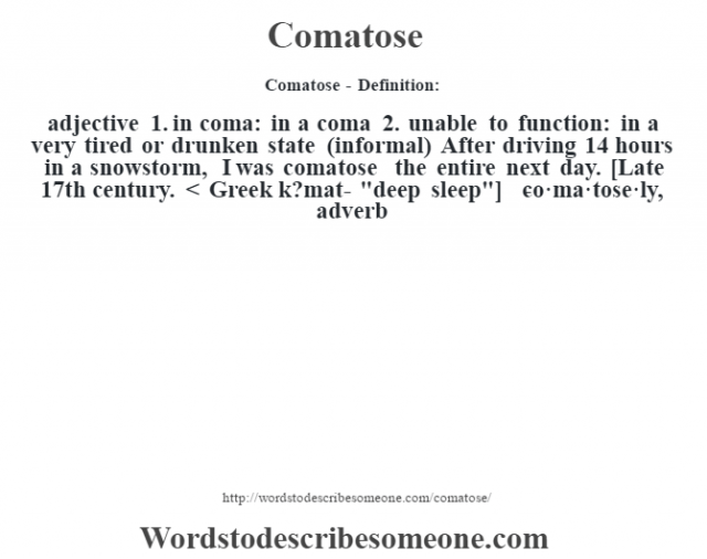 Comatose- Definition:adjective  1.  in coma: in a coma  2.  unable to function: in a very tired or drunken state (informal)  After driving 14 hours in a snowstorm, I was comatose the entire next day.     [Late 17th century. < Greek k?mat-