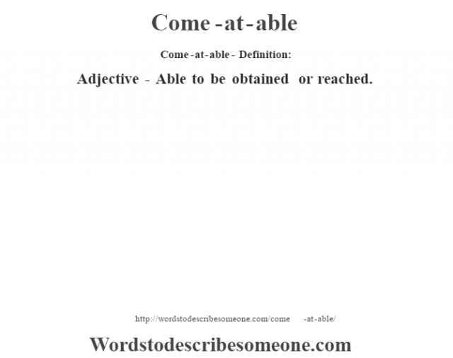 Come-at-able- Definition:Adjective - Able to be obtained or reached.