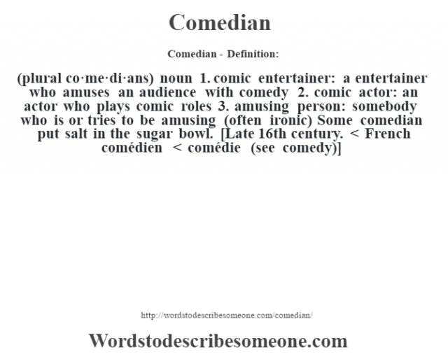 Comedian- Definition:(plural co·me·di·ans)  noun  1.  comic entertainer: a entertainer who amuses an audience with comedy  2.  comic actor: an actor who plays comic roles  3.  amusing person: somebody who is or tries to be amusing (often ironic)  Some comedian put salt in the sugar bowl.     [Late 16th century. < French comédien < comédie (see comedy)]