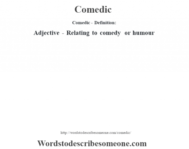 Comedic- Definition:Adjective - Relating to comedy or humour
