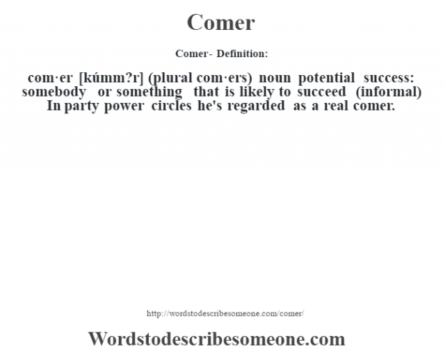 Comer- Definition:com·er [kúmm?r] (plural com·ers)  noun   potential success: somebody or something that is likely to succeed (informal)  In party power circles he's regarded as a real comer.