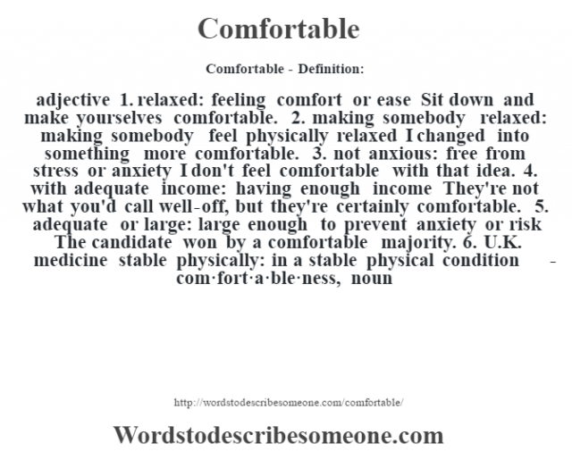 Comfortable- Definition:adjective  1.  relaxed: feeling comfort or ease Sit down and make yourselves comfortable.   2.  making somebody relaxed: making somebody feel physically relaxed I changed into something more comfortable.   3.  not anxious: free from stress or anxiety I don't feel comfortable with that idea.   4.  with adequate income: having enough income They're not what you'd call well-off, but they're certainly comfortable.   5.  adequate or large: large enough to prevent anxiety or risk The candidate won by a comfortable majority.   6.  U.K. medicine stable physically: in a stable physical condition     -com·fort·a·ble·ness, noun