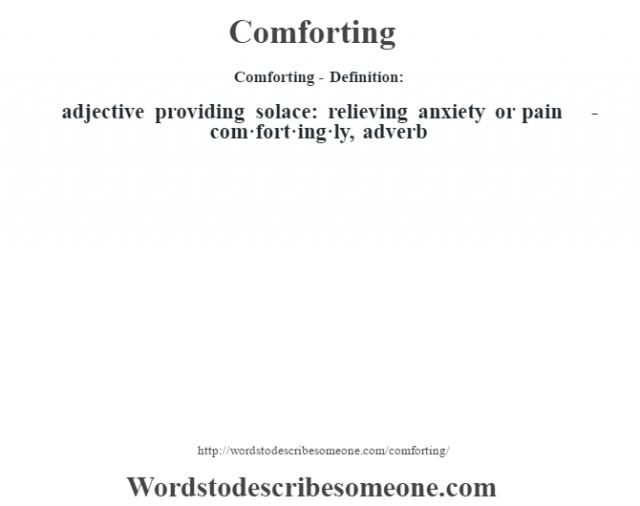 Comforting- Definition:adjective   providing solace: relieving anxiety or pain     -com·fort·ing·ly, adverb