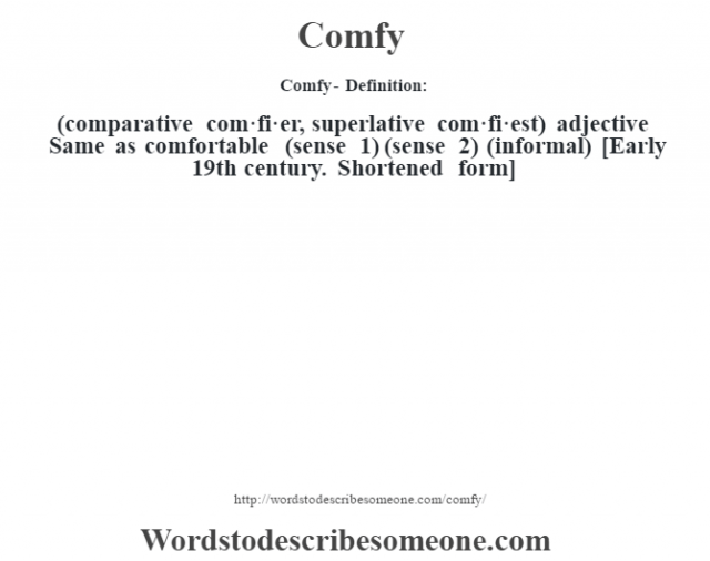 Comfy- Definition:(comparative com·fi·er, superlative com·fi·est)  adjective   Same as comfortable (sense 1) (sense 2)  (informal)    [Early 19th century. Shortened form]