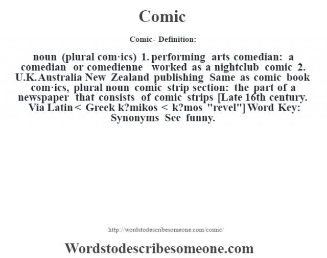Comic- Definition:noun (plural com·ics)  1.  performing arts comedian: a comedian or comedienne worked as a nightclub comic   2.  U.K. Australia New Zealand publishing Same as comic book    com·ics, plural noun   comic strip section: the part of a newspaper that consists of comic strips    [Late 16th century. Via Latin < Greek k?mikos < k?mos