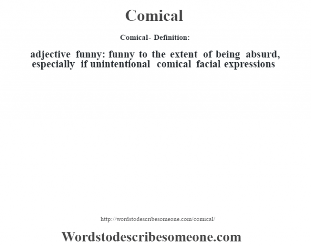 Comical- Definition:adjective   funny: funny to the extent of being absurd, especially if unintentional comical facial expressions
