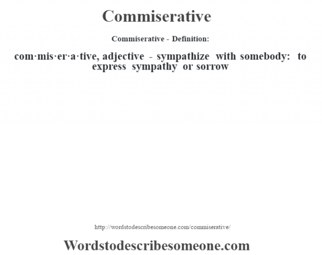 Commiserative- Definition:com·mis·er·a·tive, adjective - sympathize with somebody: to express sympathy or sorrow