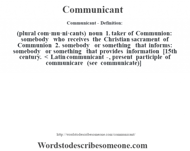 Communicant- Definition:(plural com·mu·ni·cants)  noun  1.  taker of Communion: somebody who receives the Christian sacrament of Communion  2.  somebody or something that informs: somebody or something that provides information    [15th century. < Latin communicant-, present participle of communicare (see communicate)]