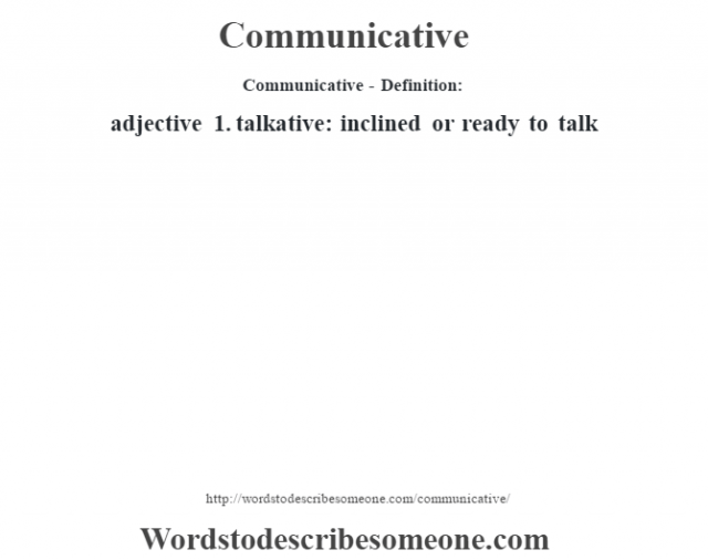 Communicative- Definition:adjective  1.  talkative: inclined or ready to talk
