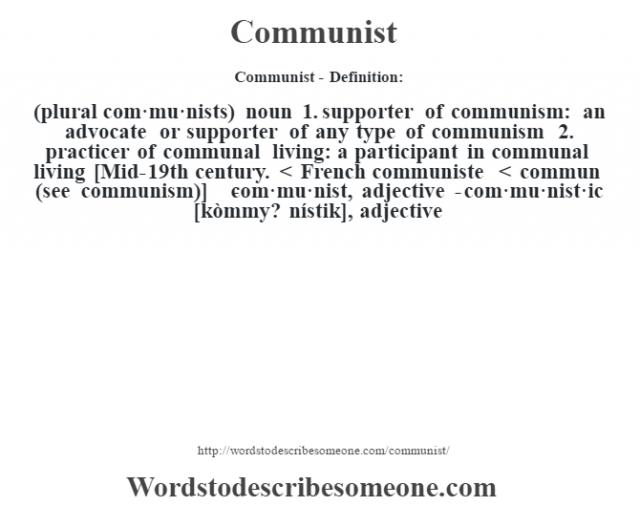 Communist- Definition:(plural com·mu·nists)  noun  1.  supporter of communism: an advocate or supporter of any type of communism  2.  practicer of communal living: a participant in communal living    [Mid-19th century. < French communiste < commun (see communism)]   -com·mu·nist, adjective -com·mu·nist·ic [kòmmy? nístik], adjective