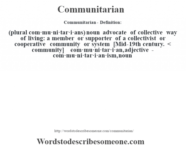 Communitarian- Definition:(plural com·mu·ni·tar·i·ans)  noun   advocate of collective way of living: a member or supporter of a collectivist or cooperative community or system    [Mid-19th century. < community]   -com·mu·ni·tar·i·an, adjective -com·mu·ni·tar·i·an·ism, noun