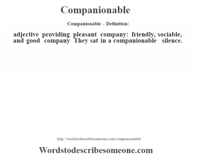 Companionable- Definition:adjective   providing pleasant company: friendly, sociable, and good company They sat in a companionable silence.