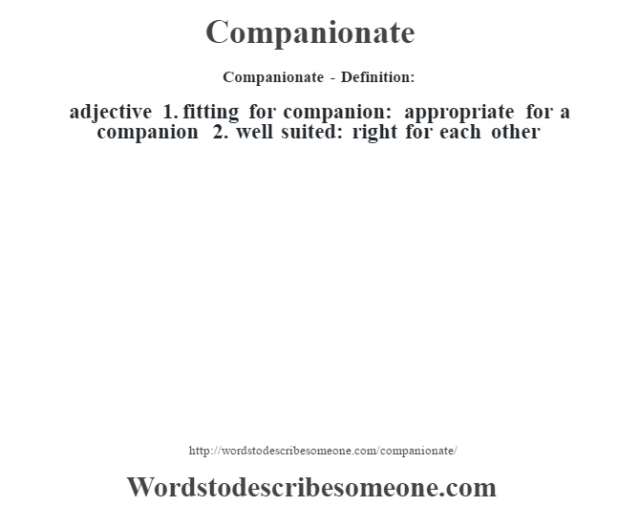 Companionate- Definition:adjective  1.  fitting for companion: appropriate for a companion  2.  well suited: right for each other