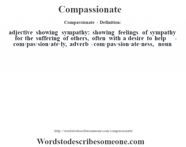 Compassionate- Definition:adjective   showing sympathy: showing feelings of sympathy for the suffering of others, often with a desire to help     -com·pas·sion·ate·ly, adverb -com·pas·sion·ate·ness, noun