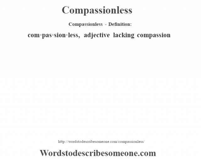 Compassionless- Definition:com·pas·sion·less, adjective lacking compassion