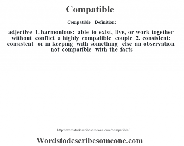 Compatible- Definition:adjective  1.  harmonious: able to exist, live, or work together without conflict a highly compatible couple   2.  consistent: consistent or in keeping with something else an observation not compatible with the facts
