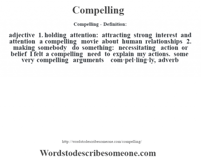 Compelling- Definition:adjective  1.  holding attention: attracting strong interest and attention a compelling movie about human relationships   2.  making somebody do something: necessitating action or belief I felt a compelling need to explain my actions. some very compelling arguments      -com·pel·ling·ly, adverb