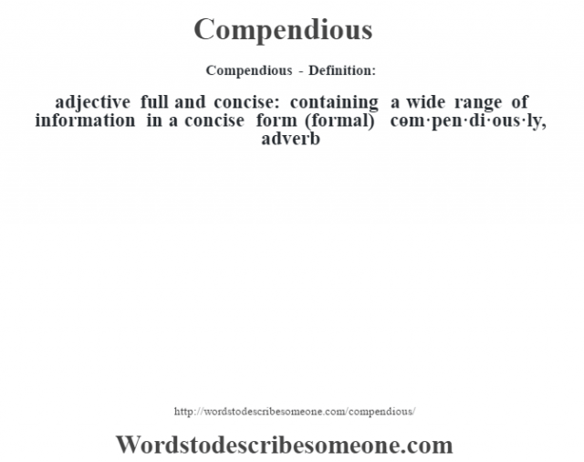Compendious- Definition:adjective   full and concise: containing a wide range of information in a concise form (formal)     -com·pen·di·ous·ly, adverb