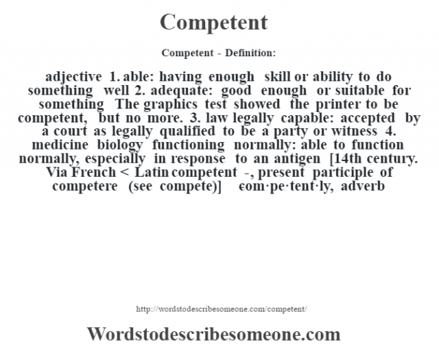 Competent- Definition:adjective  1.  able: having enough skill or ability to do something well  2.  adequate: good enough or suitable for something The graphics test showed the printer to be competent, but no more.   3.  law legally capable: accepted by a court as legally qualified to be a party or witness  4.  medicine biology functioning normally: able to function normally, especially in response to an antigen    [14th century. Via French < Latin competent-, present participle of competere (see compete)]   -com·pe·tent·ly, adverb