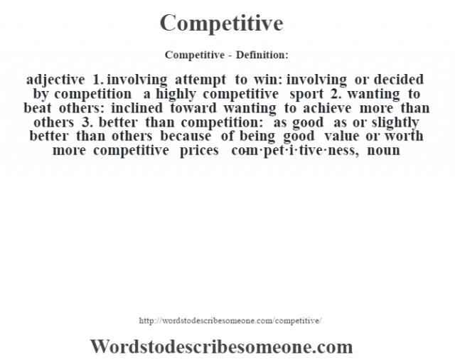 Competitive- Definition:adjective  1.  involving attempt to win: involving or decided by competition a highly competitive sport   2.  wanting to beat others: inclined toward wanting to achieve more than others  3.  better than competition: as good as or slightly better than others because of being good value or worth more competitive prices      -com·pet·i·tive·ness, noun