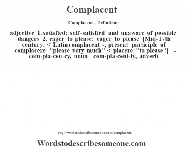 Complacent- Definition:adjective  1.  satisfied: self-satisfied and unaware of possible dangers  2.  eager to please: eager to please    [Mid-17th century. < Latin complacent-, present participle of complacere