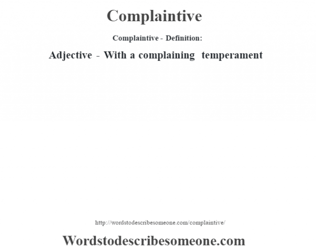 Complaintive- Definition:Adjective - With a complaining temperament