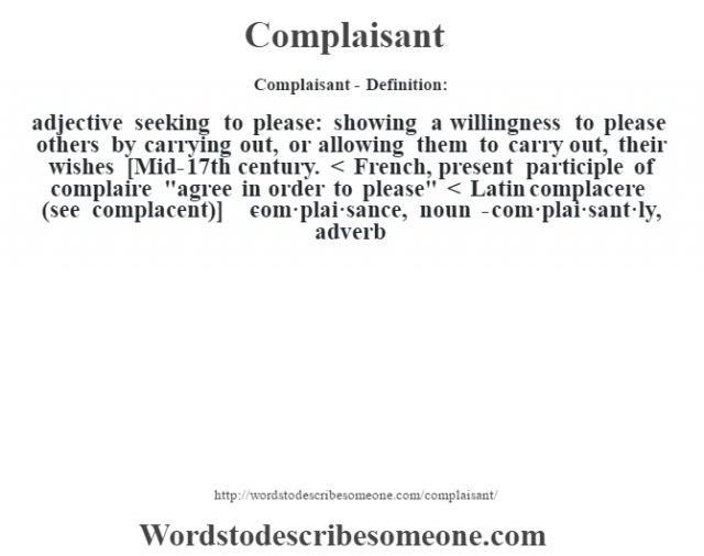 Complaisant- Definition:adjective   seeking to please: showing a willingness to please others by carrying out, or allowing them to carry out, their wishes    [Mid-17th century. < French, present participle of complaire
