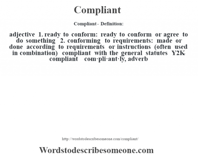 Compliant- Definition:adjective  1.  ready to conform: ready to conform or agree to do something  2.  conforming to requirements: made or done according to requirements or instructions (often used in combination)  compliant with the general statutes Y2K-compliant      -com·pli·ant·ly, adverb