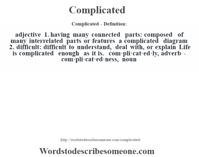 Complicated- Definition:adjective  1.  having many connected parts: composed of many interrelated parts or features a complicated diagram   2.  difficult: difficult to understand, deal with, or explain Life is complicated enough as it is.      -com·pli·cat·ed·ly, adverb -com·pli·cat·ed·ness, noun