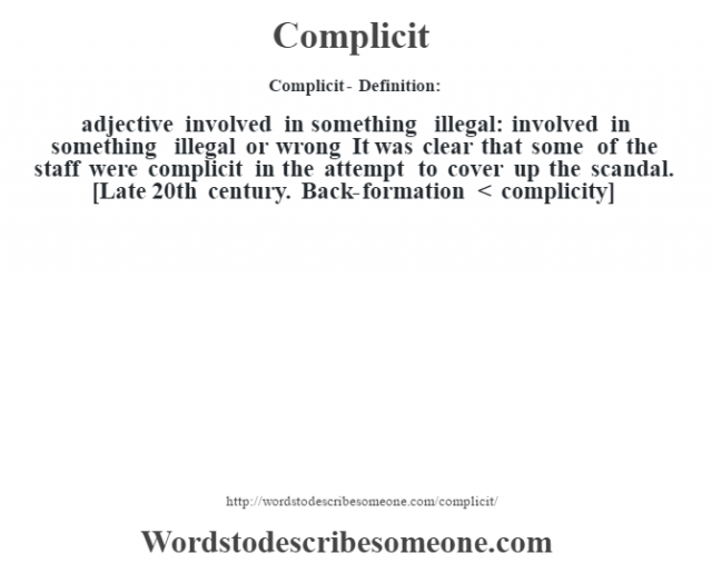 Complicit- Definition:adjective   involved in something illegal: involved in something illegal or wrong It was clear that some of the staff were complicit in the attempt to cover up the scandal.     [Late 20th century. Back-formation < complicity]