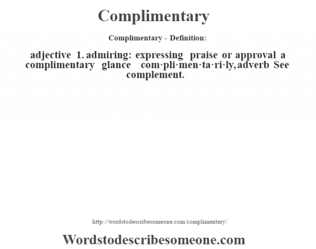 Complimentary- Definition:adjective  1.  admiring: expressing praise or approval a complimentary glance    -com·pli·men·ta·ri·ly, adverb  See complement.