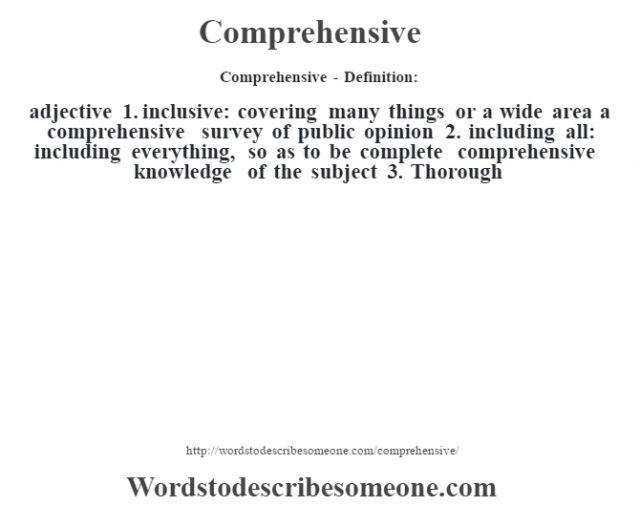 Comprehensive- Definition:adjective  1.  inclusive: covering many things or a wide area a comprehensive survey of public opinion   2.  including all: including everything, so as to be complete comprehensive knowledge of the subject 3. Thorough