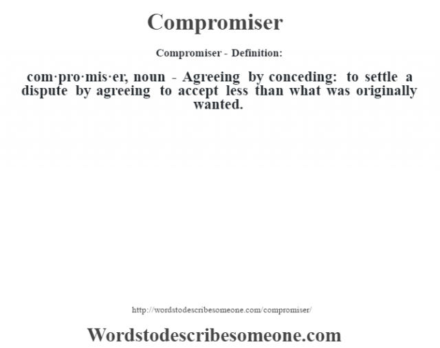 Compromiser- Definition:com·pro·mis·er, noun -  Agreeing by conceding: to settle a dispute by agreeing to accept less than what was originally wanted.
