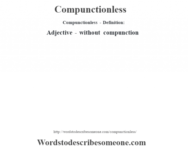 Compunctionless- Definition:Adjective - without compunction