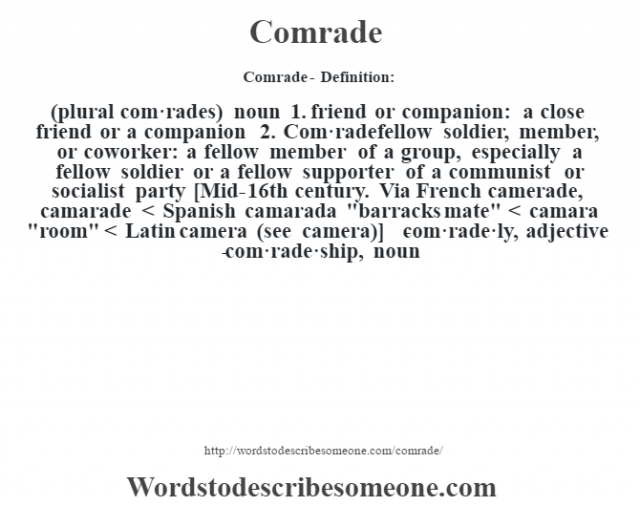 Comrade- Definition:(plural com·rades)  noun  1.  friend or companion: a close friend or a companion  2.  Com·radefellow soldier, member, or coworker: a fellow member of a group, especially a fellow soldier or a fellow supporter of a communist or socialist party    [Mid-16th century. Via French camerade, camarade < Spanish camarada